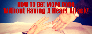 How To Get More Done Without Having A Heart Attack!
